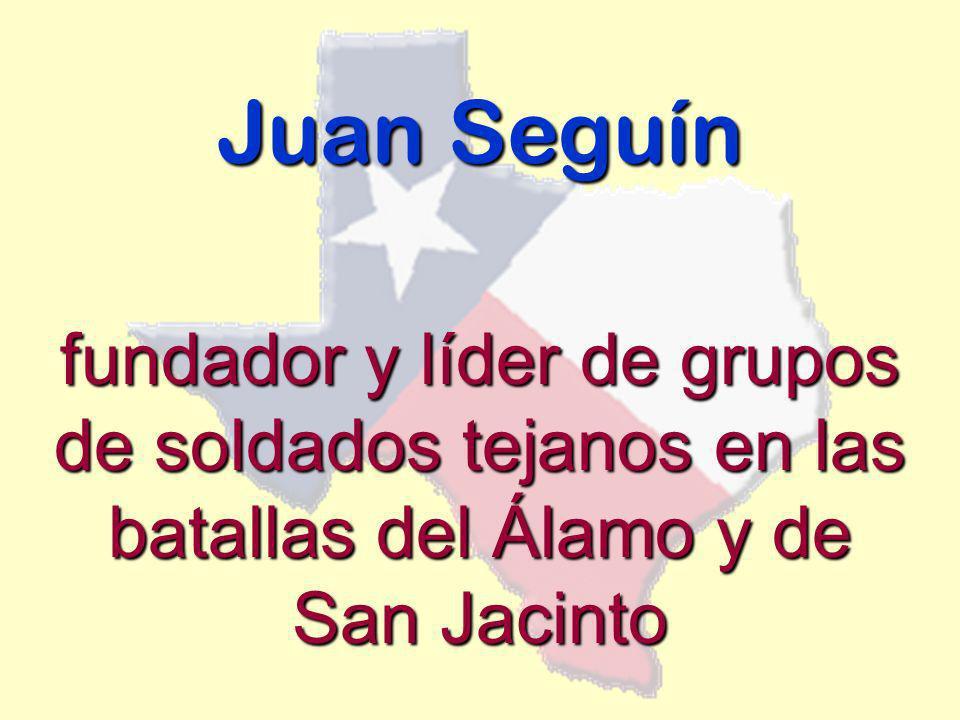 Juan Seguín fundador y líder de grupos de soldados tejanos en las batallas del Álamo y de San Jacinto