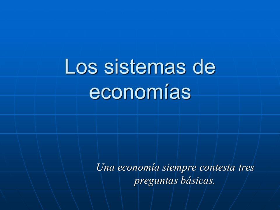 Los sistemas de economías Una economía siempre contesta tres preguntas básicas.