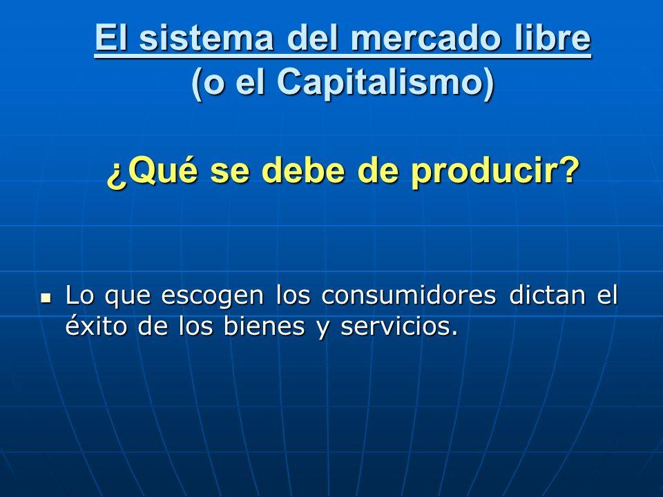 El sistema del mercado libre (o el Capitalismo) ¿Qué se debe de producir? Lo que escogen los consumidores dictan el éxito de los bienes y servicios. L