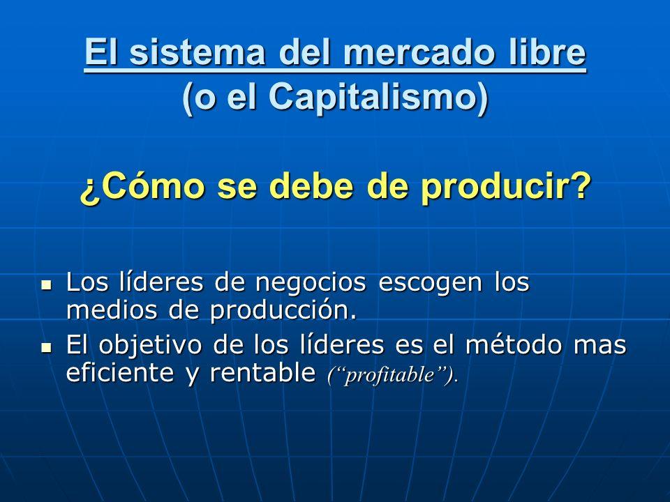 El sistema del mercado libre (o el Capitalismo) ¿Cómo se debe de producir? Los líderes de negocios escogen los medios de producción. Los líderes de ne