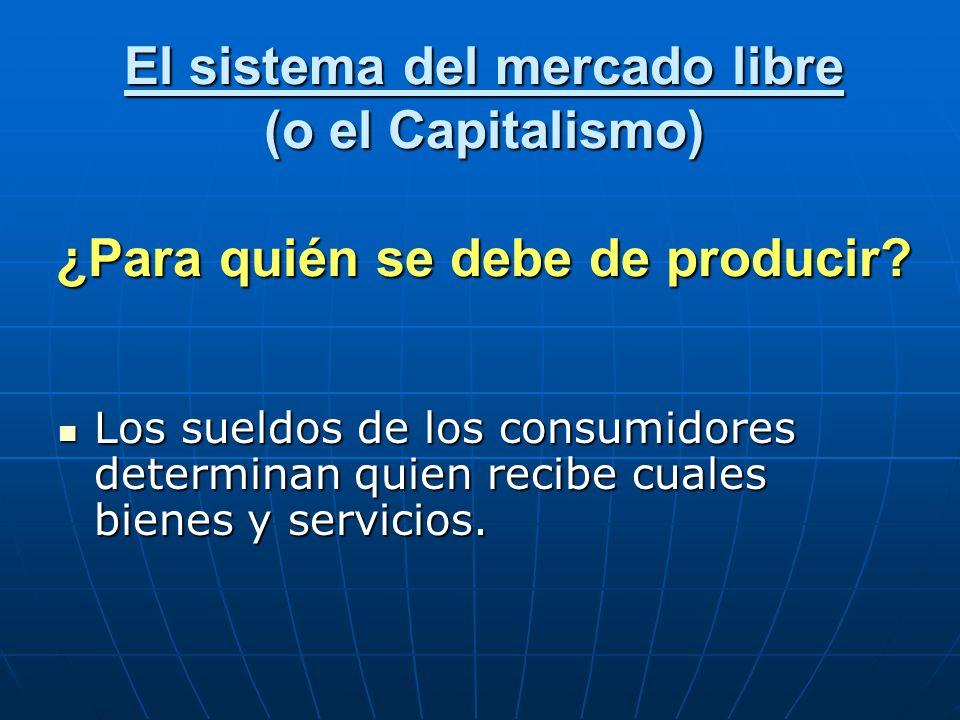 El sistema del mercado libre (o el Capitalismo) ¿Para quién se debe de producir? Los sueldos de los consumidores determinan quien recibe cuales bienes