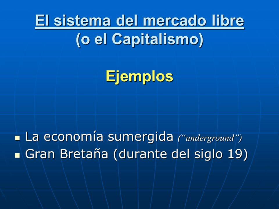El sistema del mercado libre (o el Capitalismo) Ejemplos La economía sumergida (underground) La economía sumergida (underground) Gran Bretaña (durante