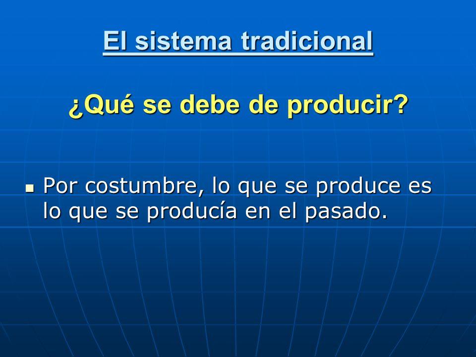 El sistema tradicional ¿Qué se debe de producir? Por costumbre, lo que se produce es lo que se producía en el pasado. Por costumbre, lo que se produce
