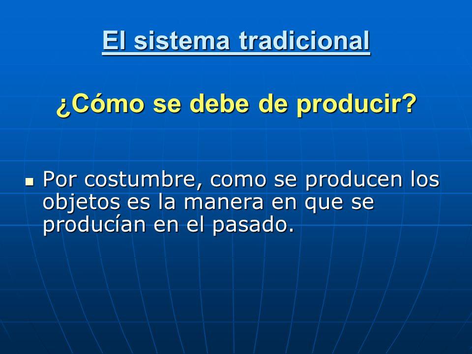 El sistema tradicional ¿Cómo se debe de producir? Por costumbre, como se producen los objetos es la manera en que se producían en el pasado. Por costu