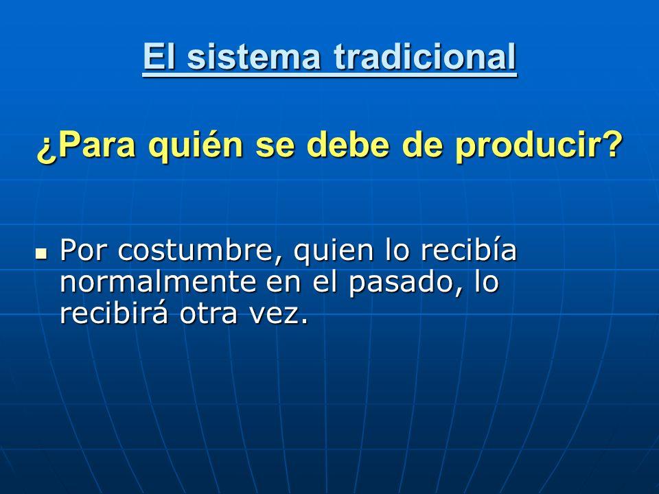 El sistema tradicional ¿Para quién se debe de producir? Por costumbre, quien lo recibía normalmente en el pasado, lo recibirá otra vez. Por costumbre,
