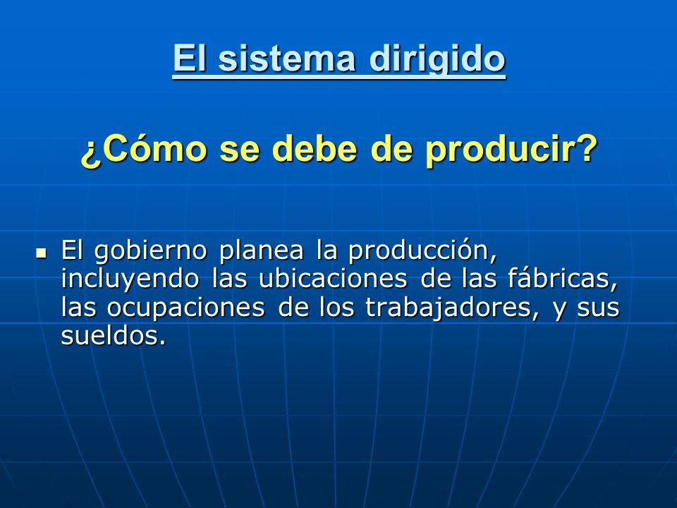 El sistema dirigido ¿Cómo se debe de producir? El gobierno planea la producción, incluyendo las ubicaciones de las fábricas, las ocupaciones de los tr