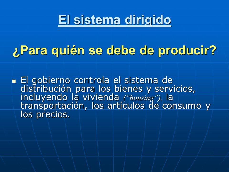 El sistema dirigido ¿Para quién se debe de producir? El gobierno controla el sistema de distribución para los bienes y servicios, incluyendo la vivien
