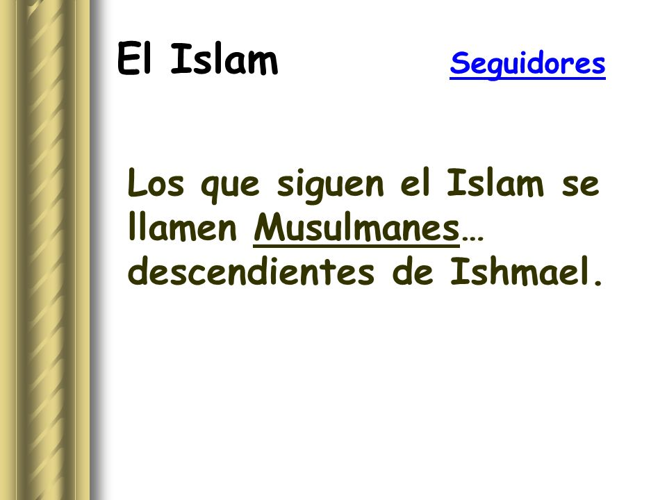 El Islam Seguidores Los que siguen el Islam se llamen Musulmanes… descendientes de Ishmael.