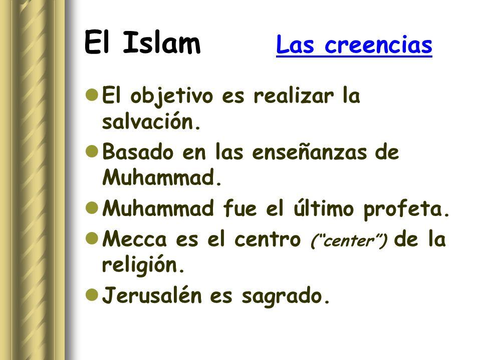 El Islam Las creencias El objetivo es realizar la salvación. Basado en las enseñanzas de Muhammad. Muhammad fue el último profeta. Mecca es el centro