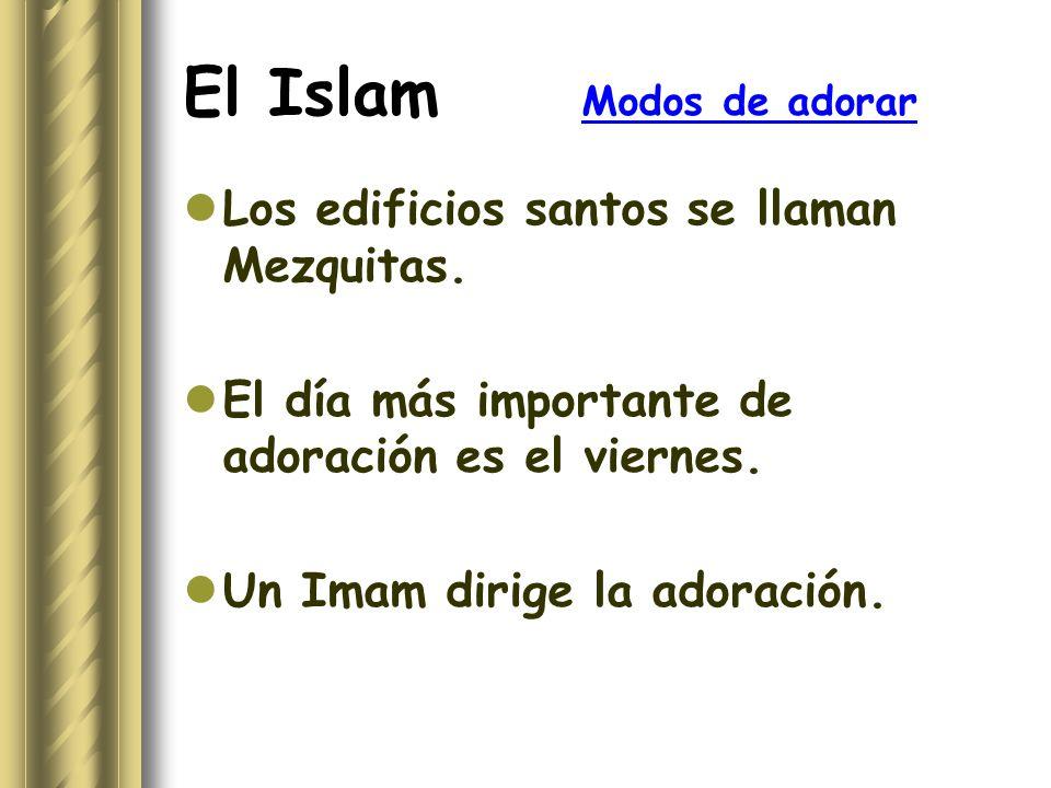 El Islam Modos de adorar Los edificios santos se llaman Mezquitas. El día más importante de adoración es el viernes. Un Imam dirige la adoración.