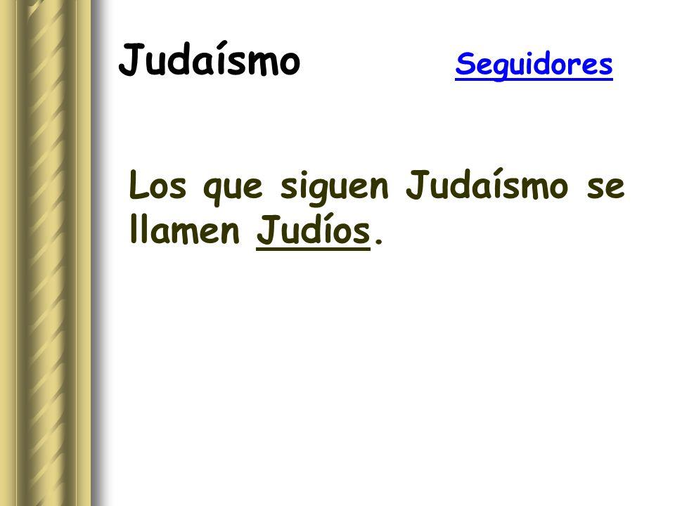 Judaísmo Seguidores Los que siguen Judaísmo se llamen Judíos.