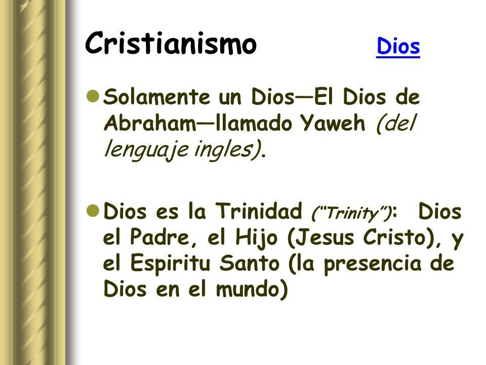 Cristianismo Dios Solamente un DiosEl Dios de Abrahamllamado Yaweh (del lenguaje ingles). Dios es la Trinidad (Trinity) : Dios el Padre, el Hijo (Jesu