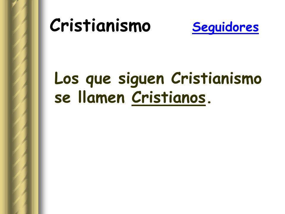 Cristianismo Seguidores Los que siguen Cristianismo se llamen Cristianos.