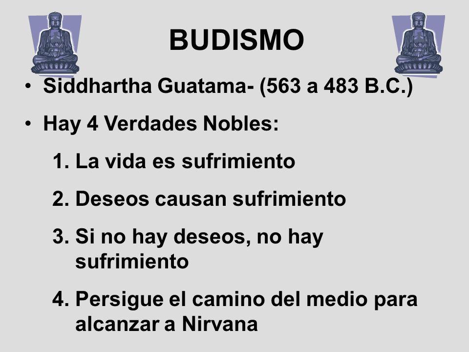 Siddhartha Guatama- (563 a 483 B.C.) Hay 4 Verdades Nobles: 1.La vida es sufrimiento 2.Deseos causan sufrimiento 3.Si no hay deseos, no hay sufrimient