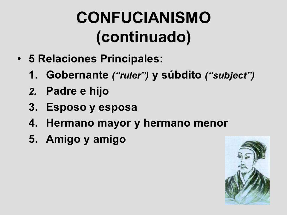 CONFUCIANISMO (continuado) 5 Relaciones Principales: 1.Gobernante (ruler) y súbdito (subject) 2. Padre e hijo 3.Esposo y esposa 4.Hermano mayor y herm