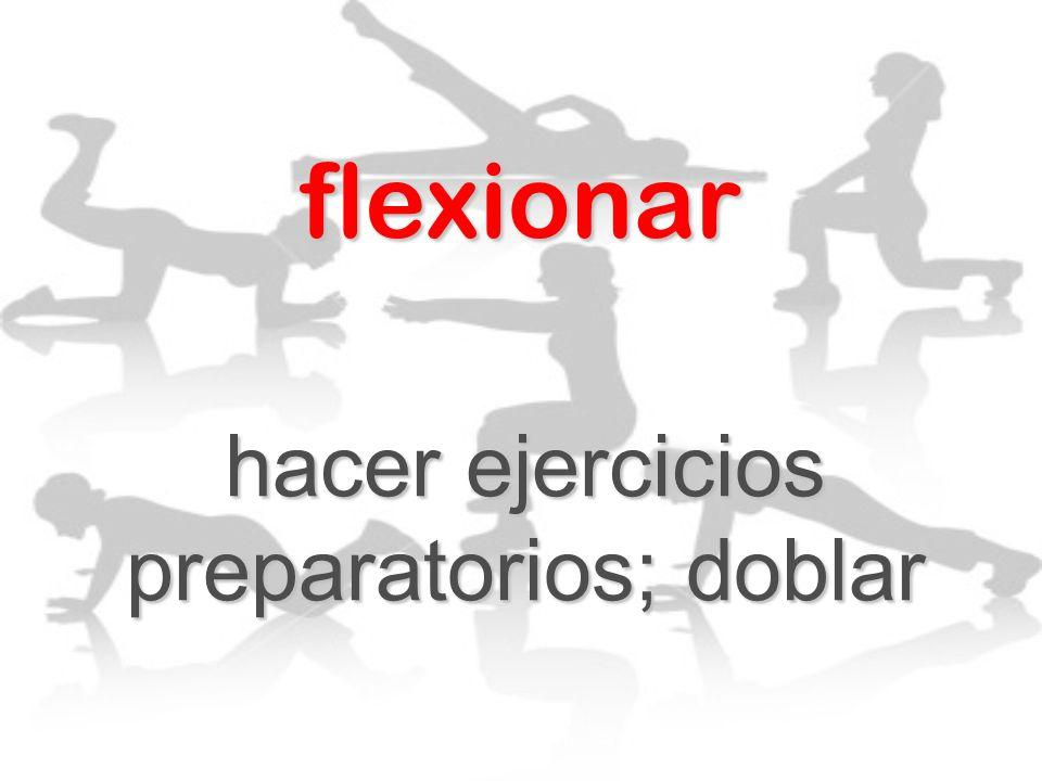 flexionar hacer ejercicios preparatorios; doblar