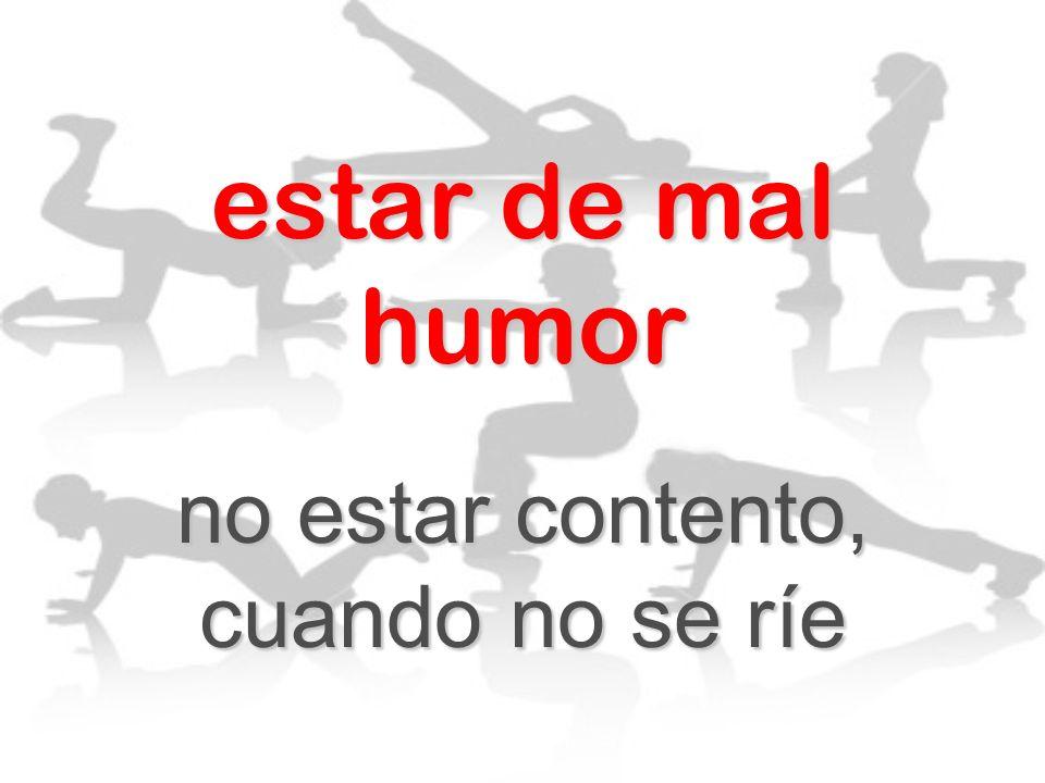 estar de mal humor no estar contento, cuando no se ríe