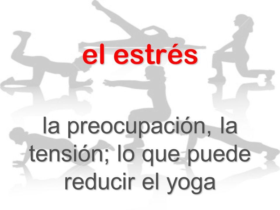 el estrés la preocupación, la tensión; lo que puede reducir el yoga