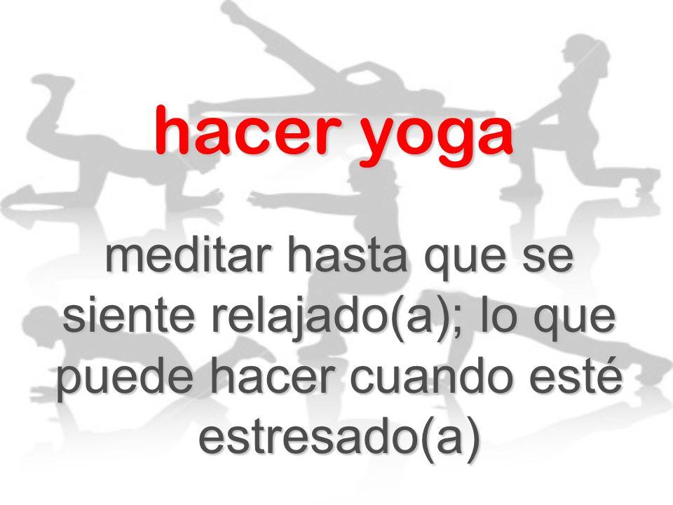 hacer yoga meditar hasta que se siente relajado(a); lo que puede hacer cuando esté estresado(a)