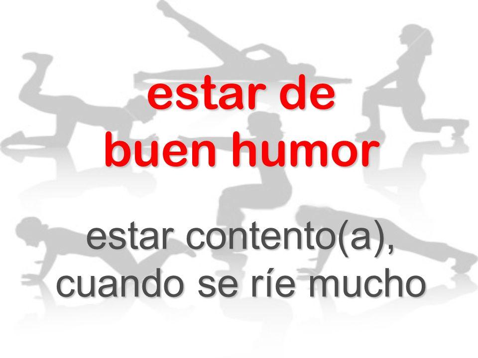 estar de buen humor estar contento(a), cuando se ríe mucho