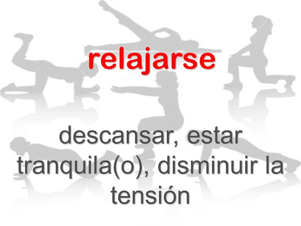 relajarse descansar, estar tranquila(o), disminuir la tensión