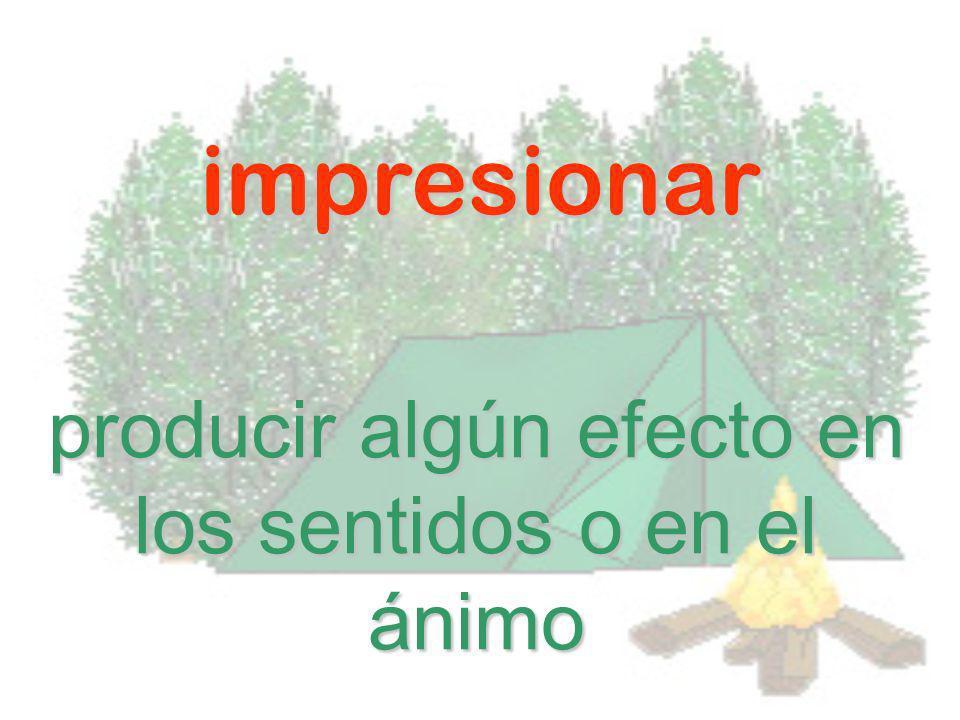 impresionar producir algún efecto en los sentidos o en el ánimo