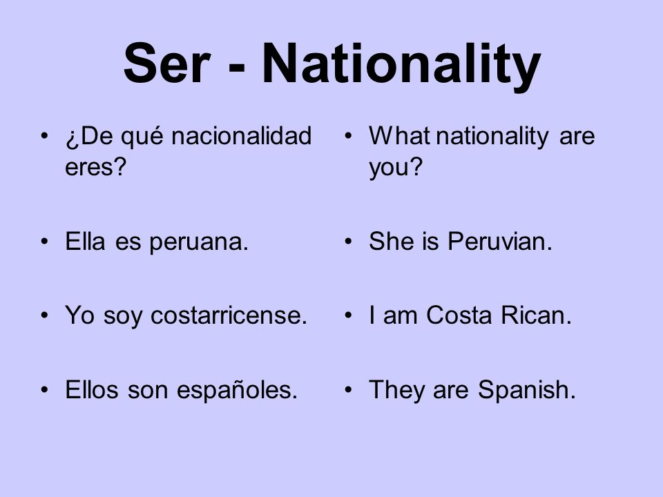 Ser - Nationality ¿De qué nacionalidad eres? Ella es peruana. Yo soy costarricense. Ellos son españoles. What nationality are you? She is Peruvian. I