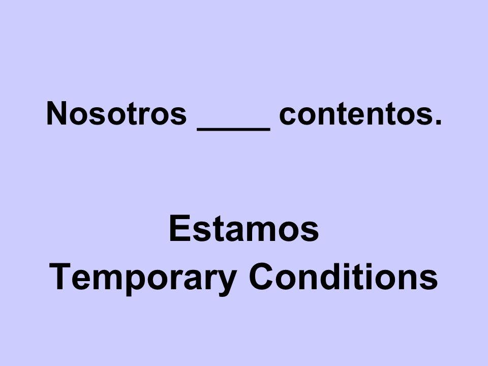 Nosotros ____ contentos. Estamos Temporary Conditions