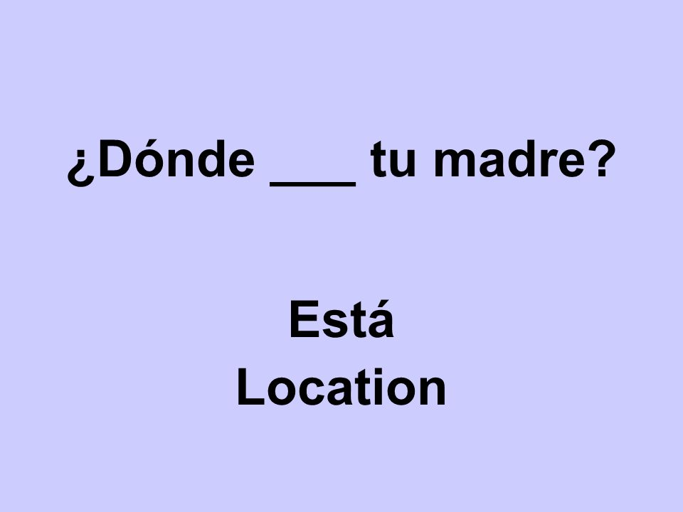 ¿Dónde ___ tu madre? Está Location