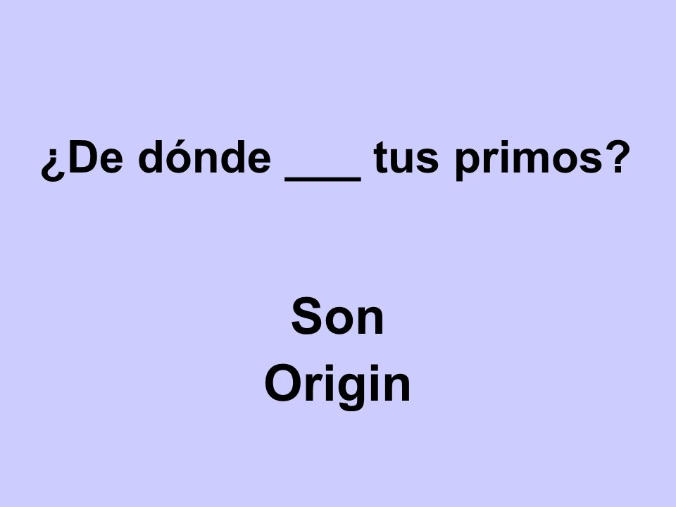 ¿De dónde ___ tus primos? Son Origin