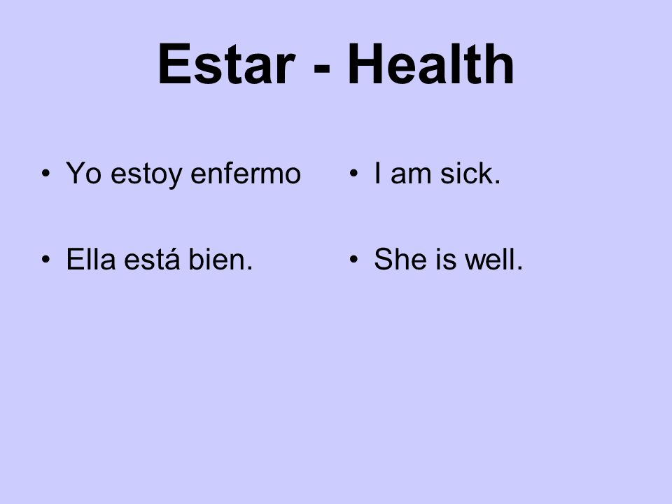 Estar - Health Yo estoy enfermo Ella está bien. I am sick. She is well.