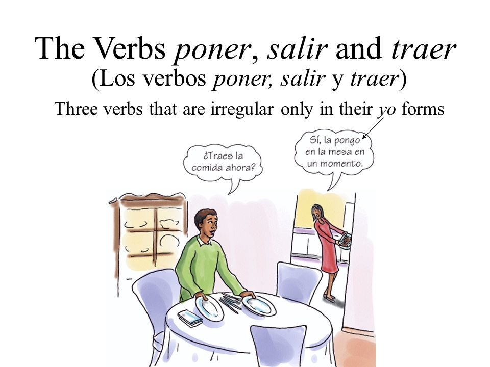 (Los verbos poner, salir y traer) The Verbs poner, salir and traer Three verbs that are irregular only in their yo forms