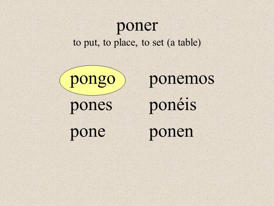 pongo pones pone ponemos ponéis ponen to put, to place, to set (a table) poner