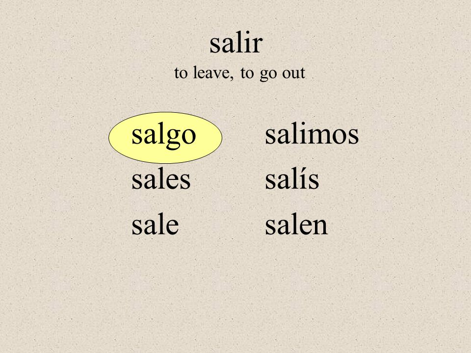 salgo sales sale salimos salís salen to leave, to go out salir