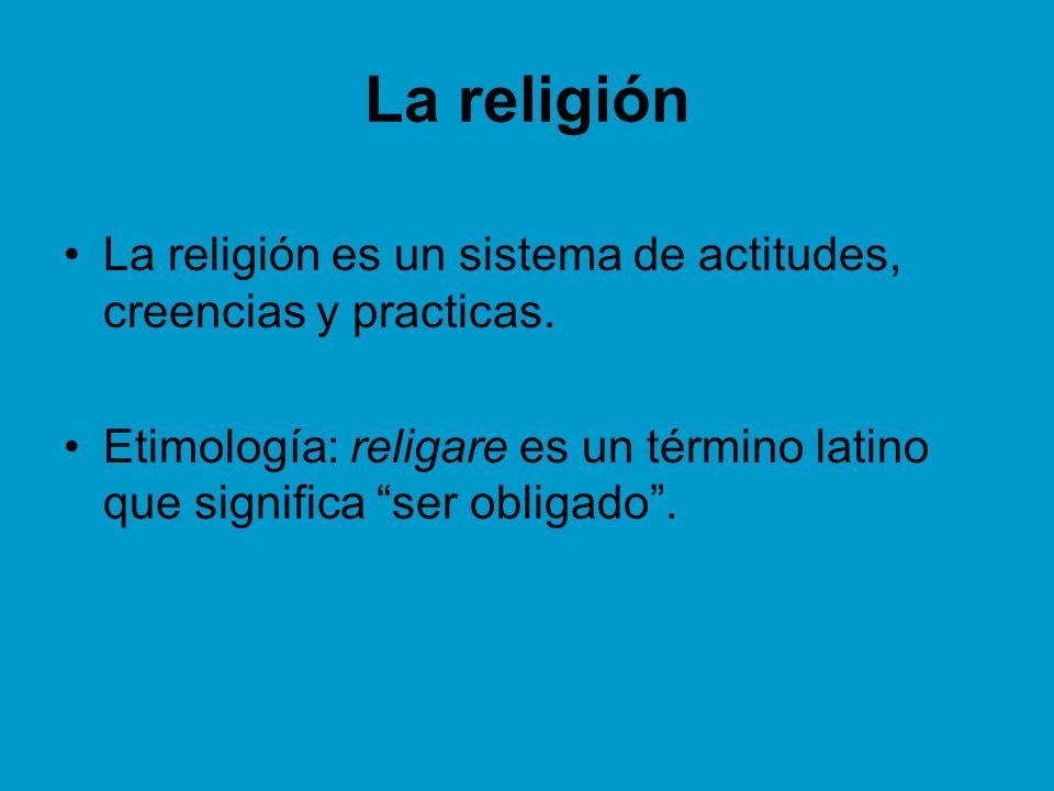 La religión La religión es un sistema de actitudes, creencias y practicas. Etimología: religare es un término latino que significa ser obligado.