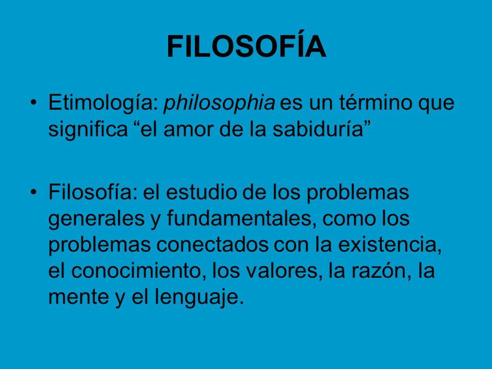 FILOSOFÍA Etimología: philosophia es un término que significa el amor de la sabiduría Filosofía: el estudio de los problemas generales y fundamentales