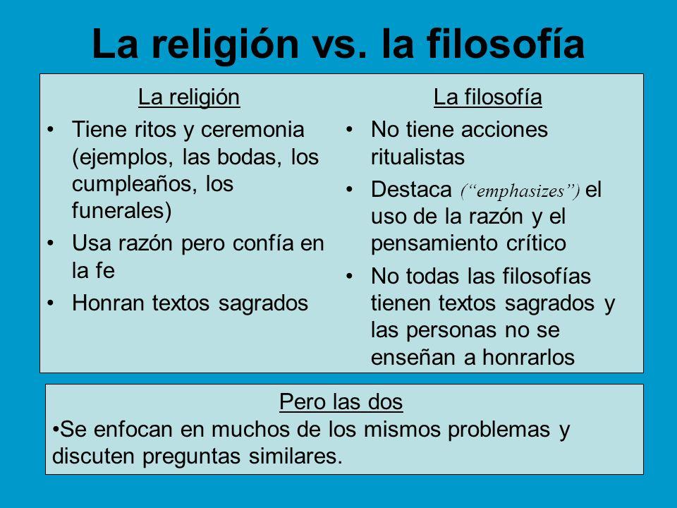 La religión vs. la filosofía La religión Tiene ritos y ceremonia (ejemplos, las bodas, los cumpleaños, los funerales) Usa razón pero confía en la fe H