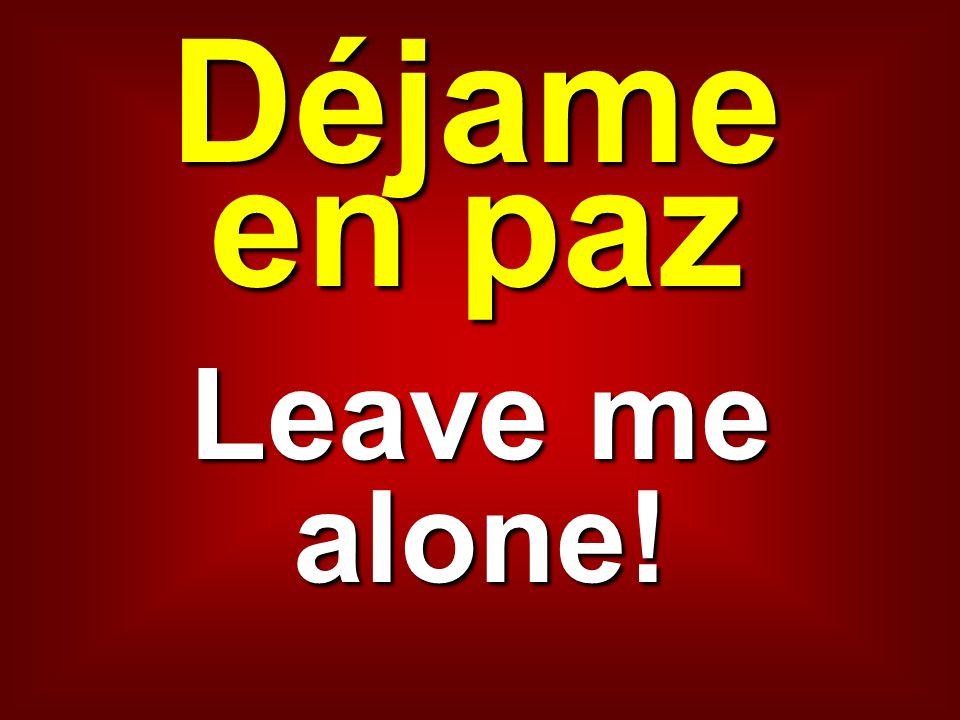 Déjame en paz Leave me alone!