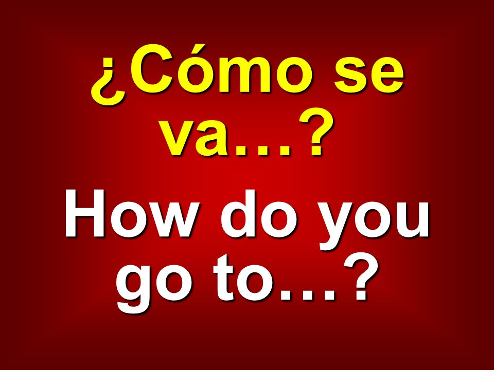 ¿Cómo se va…? How do you go to…?