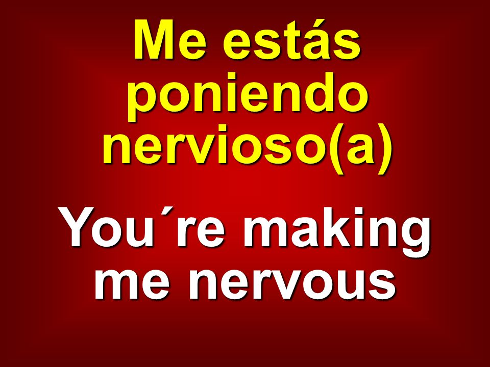 Me estás poniendo nervioso(a) You´re making me nervous