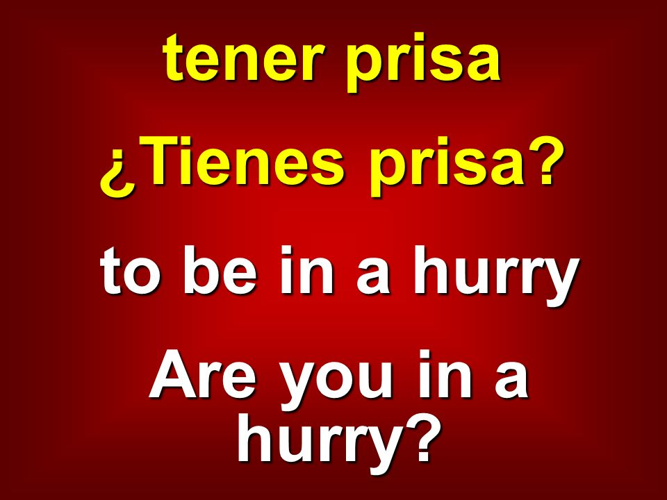 tener prisa ¿Tienes prisa? to be in a hurry Are you in a hurry?