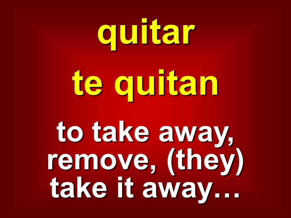 quitar te quitan to take away, remove, (they) take it away…