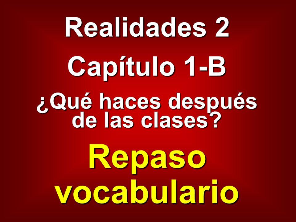 Realidades 2 Capítulo 1-B ¿Qué haces después de las clases? Repaso vocabulario