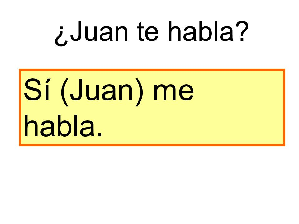 Sí (Juan) me habla. ¿Juan te habla