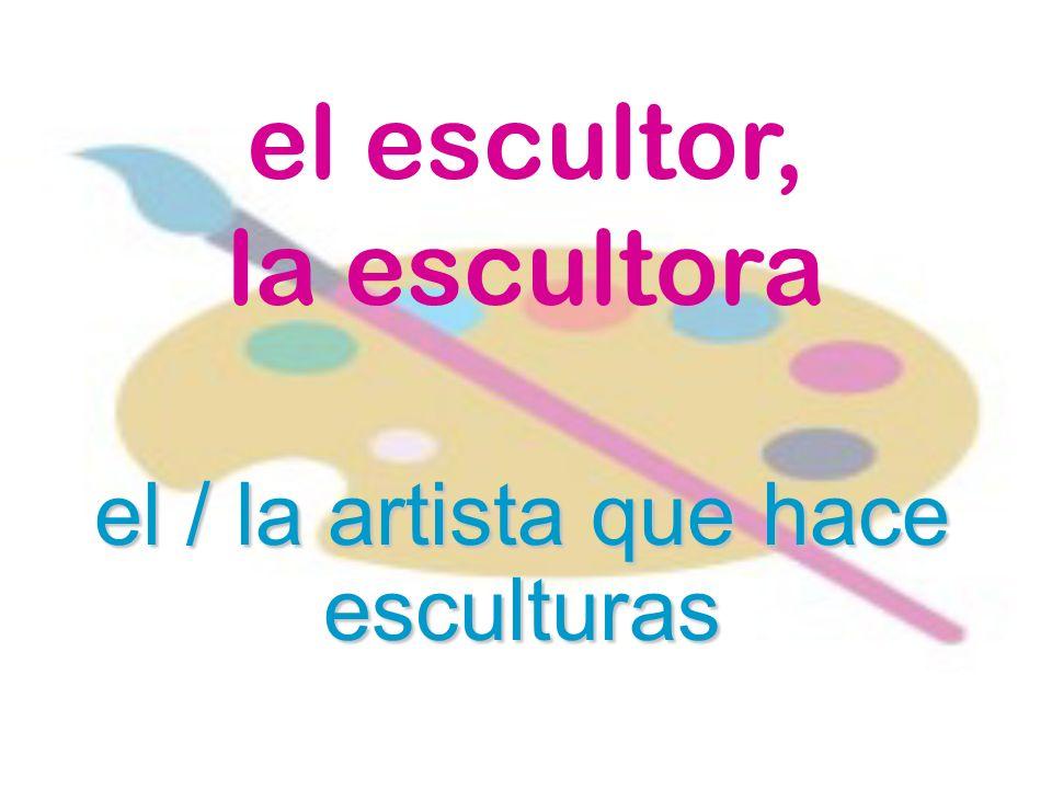 el escultor, la escultora el / la artista que hace esculturas