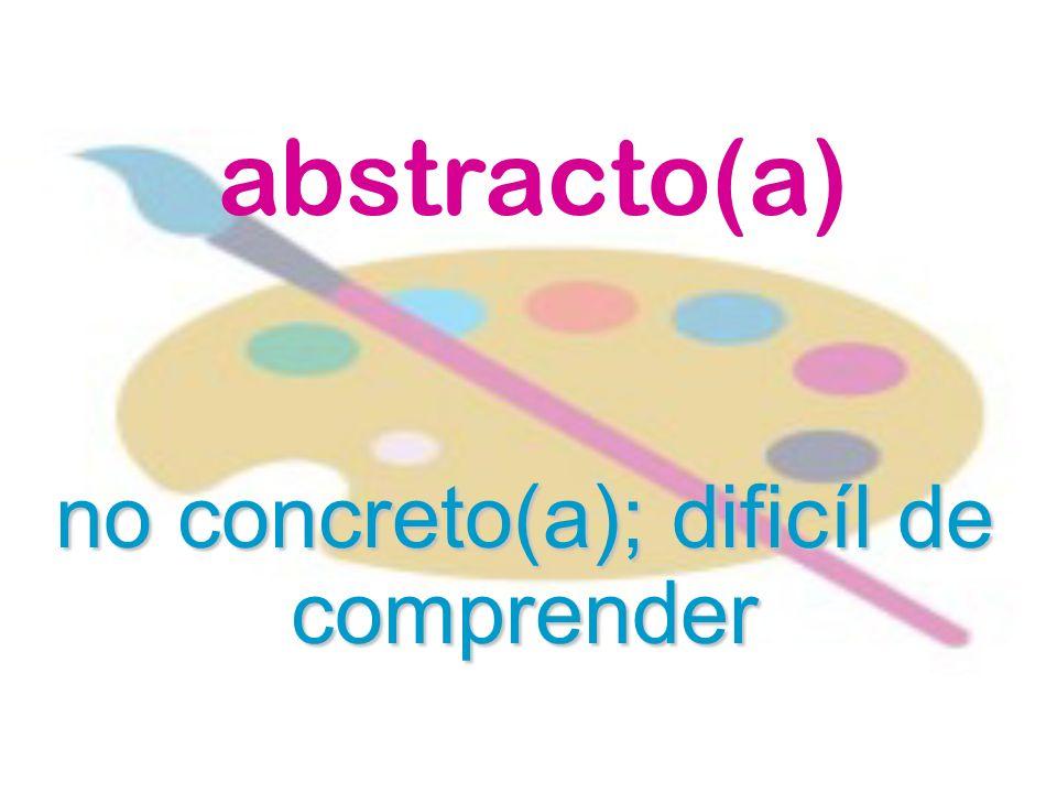 abstracto(a) no concreto(a); dificíl de comprender