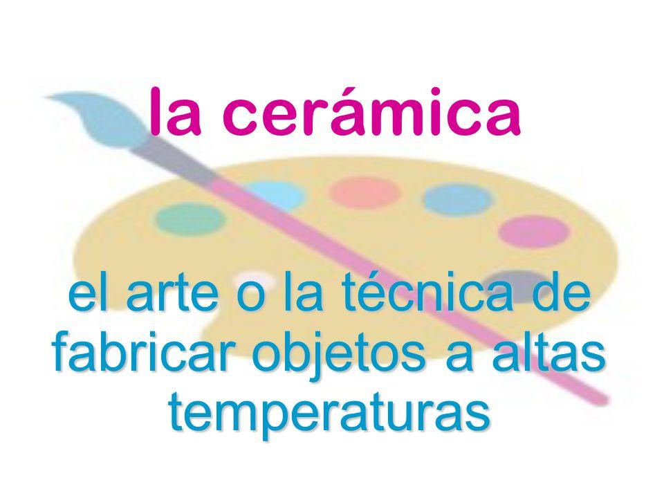 la cerámica el arte o la técnica de fabricar objetos a altas temperaturas