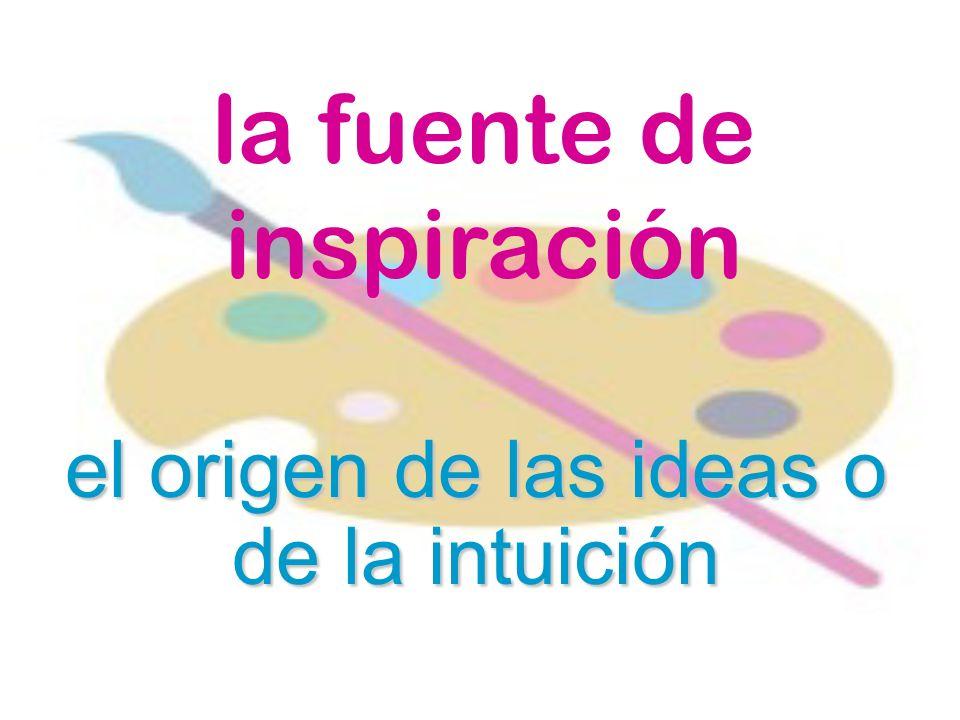 la fuente de inspiración el origen de las ideas o de la intuición