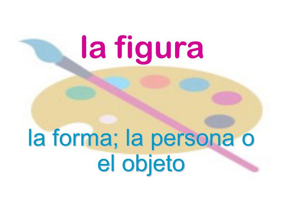 la figura la forma; la persona o el objeto