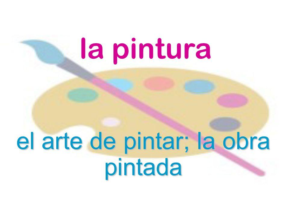 la pintura el arte de pintar; la obra pintada